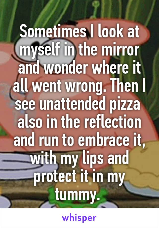 Sometimes I look at myself in the mirror and wonder where it all went wrong. Then I see unattended pizza  also in the reflection and run to embrace it, with my lips and protect it in my tummy.