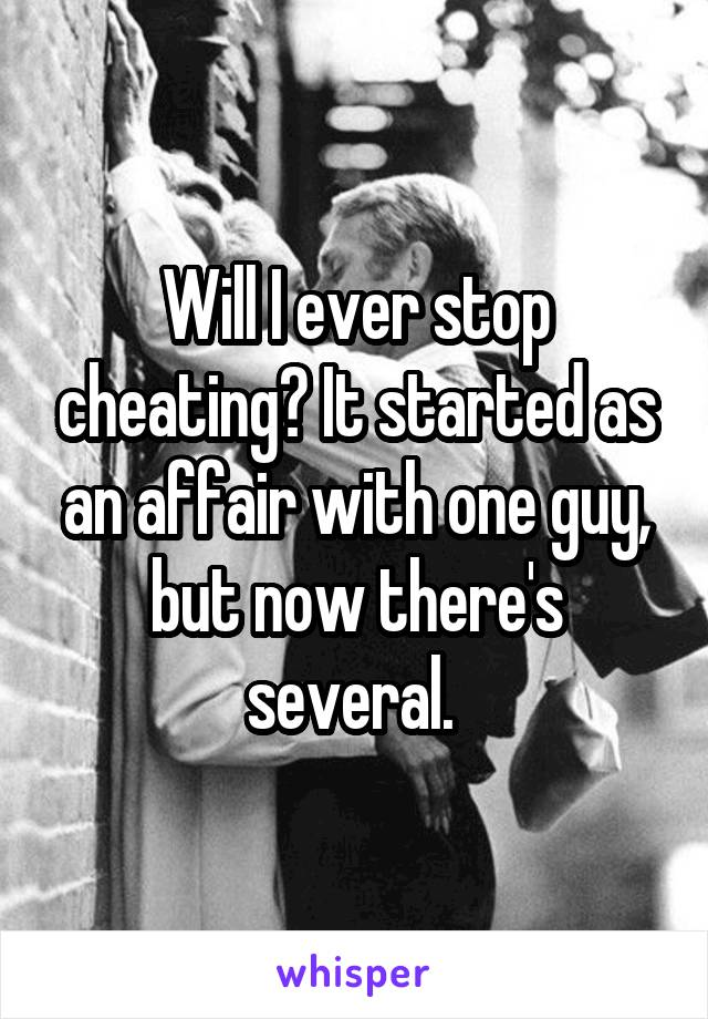 Will I ever stop cheating? It started as an affair with one guy, but now there's several.