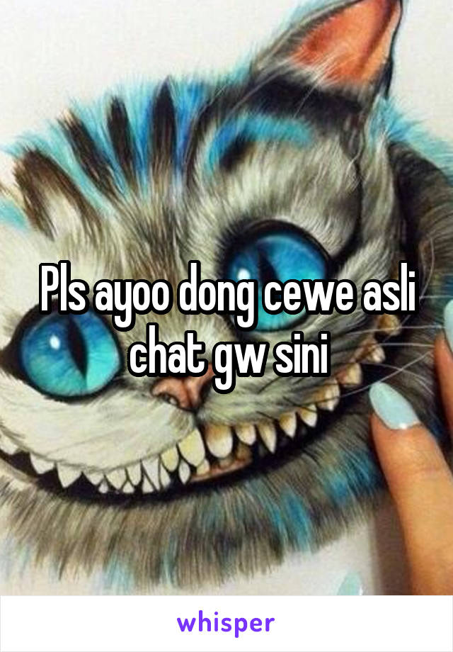 Pls ayoo dong cewe asli chat gw sini