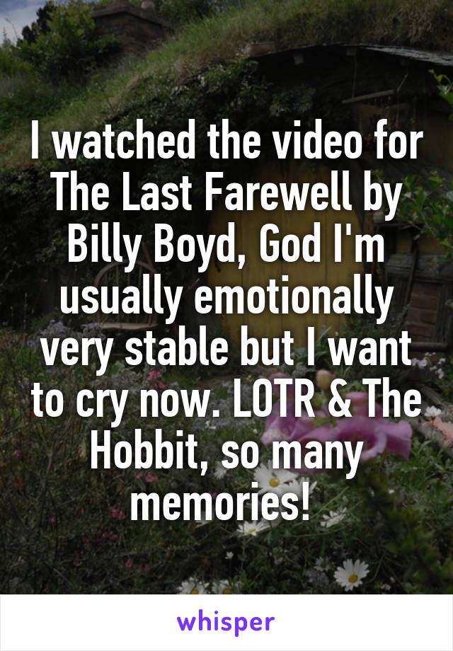 I watched the video for The Last Farewell by Billy Boyd, God I'm usually emotionally very stable but I want to cry now. LOTR & The Hobbit, so many memories!