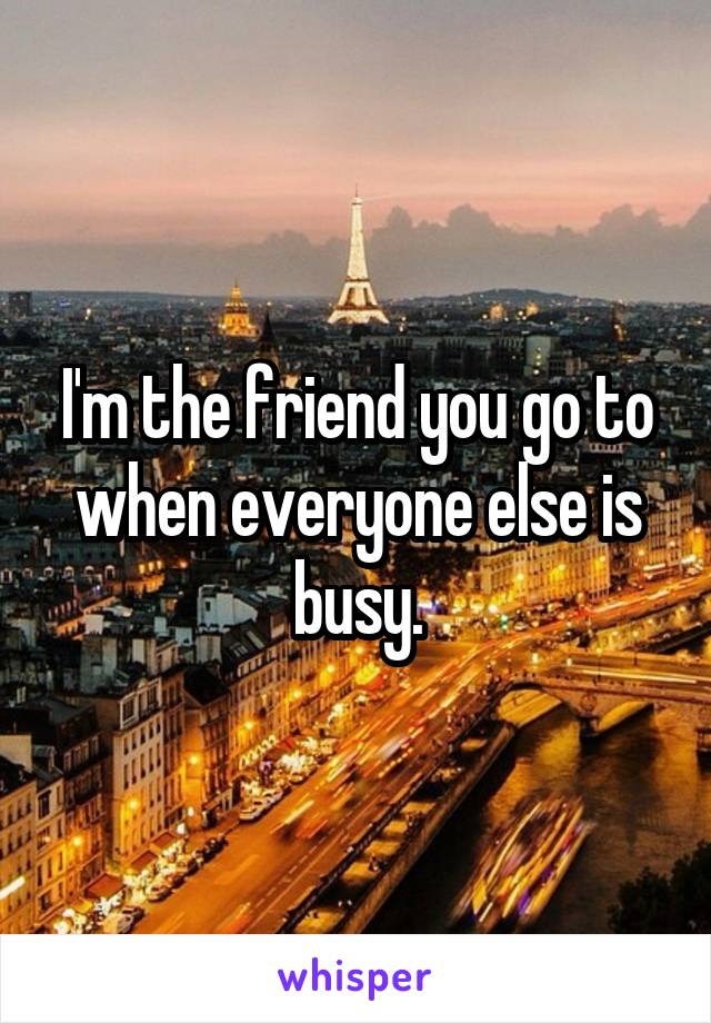 I'm the friend you go to when everyone else is busy.