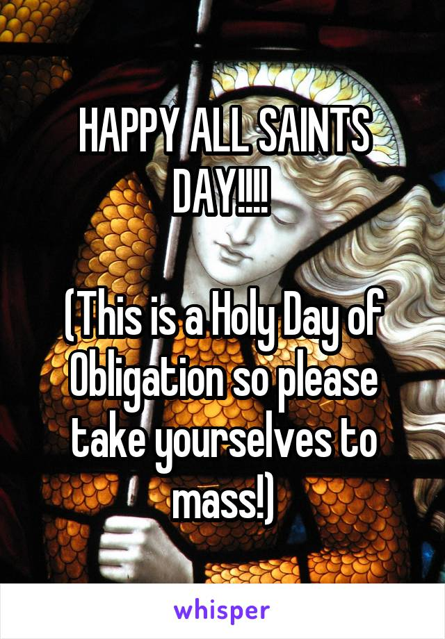 HAPPY ALL SAINTS DAY!!!!   (This is a Holy Day of Obligation so please take yourselves to mass!)