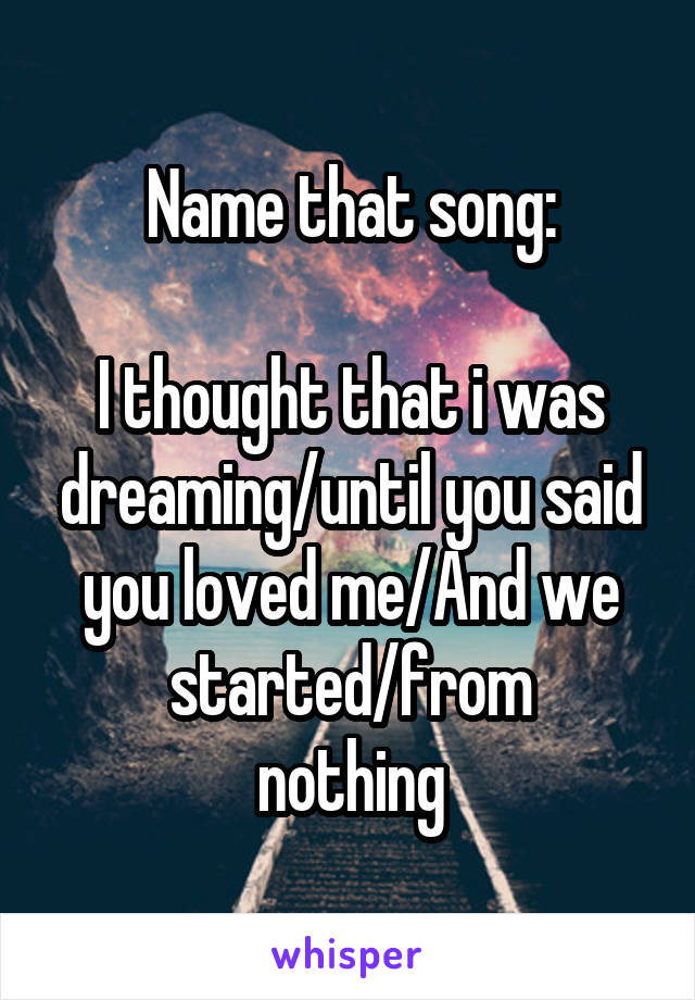 Name that song:  I thought that i was dreaming/until you said you loved me/And we started/from nothing