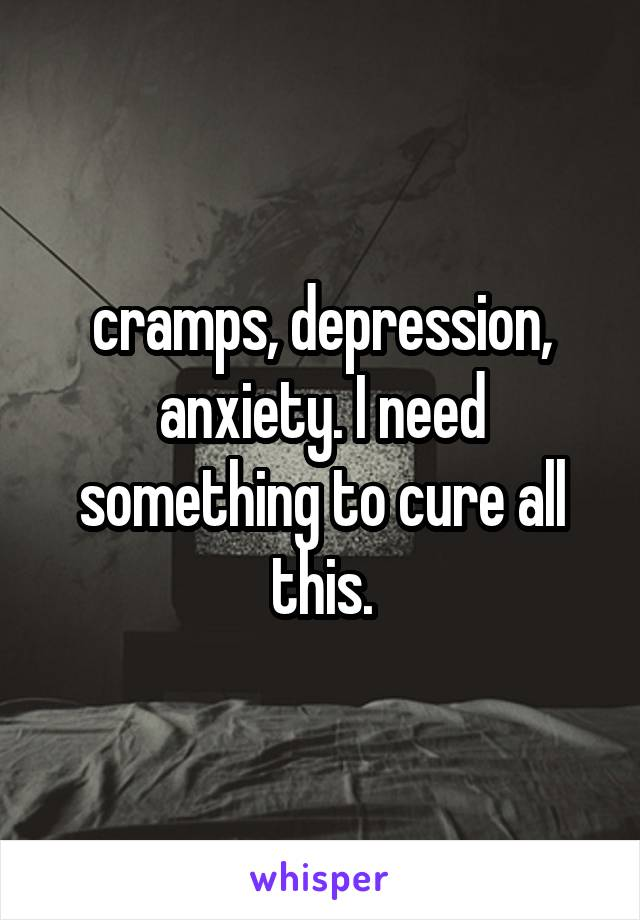 cramps, depression, anxiety. I need something to cure all this.