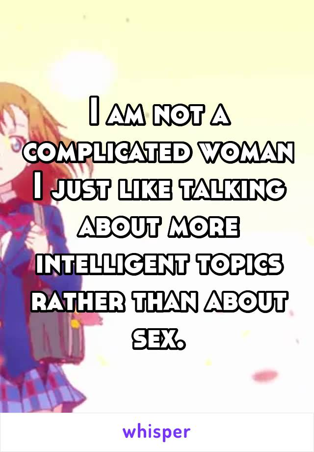 I am not a complicated woman I just like talking about more intelligent topics rather than about sex.