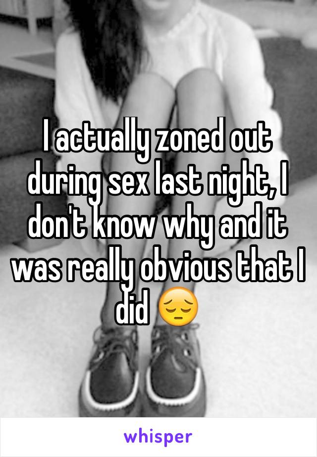 I actually zoned out during sex last night, I don't know why and it was really obvious that I did 😔