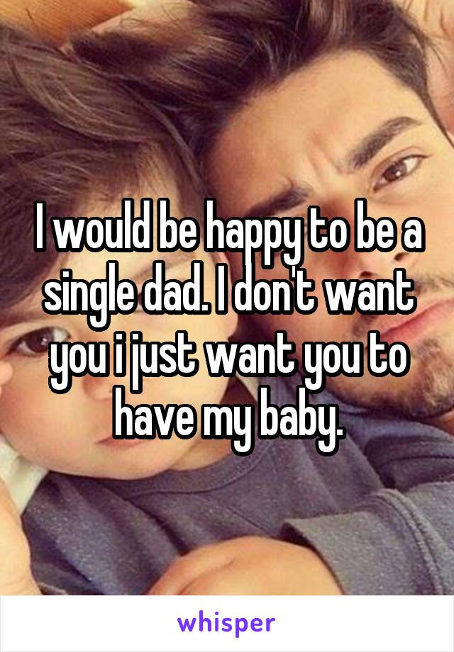 I would be happy to be a single dad. I don't want you i just want you to have my baby.