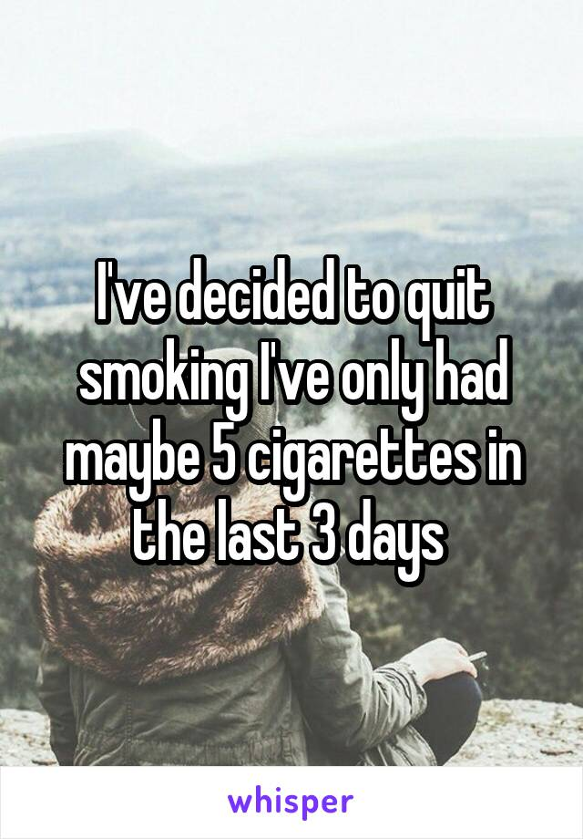 I've decided to quit smoking I've only had maybe 5 cigarettes in the last 3 days