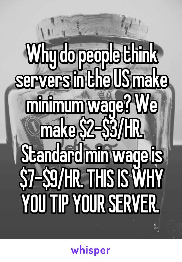 Why do people think servers in the US make minimum wage? We make $2-$3/HR. Standard min wage is $7-$9/HR. THIS IS WHY YOU TIP YOUR SERVER.