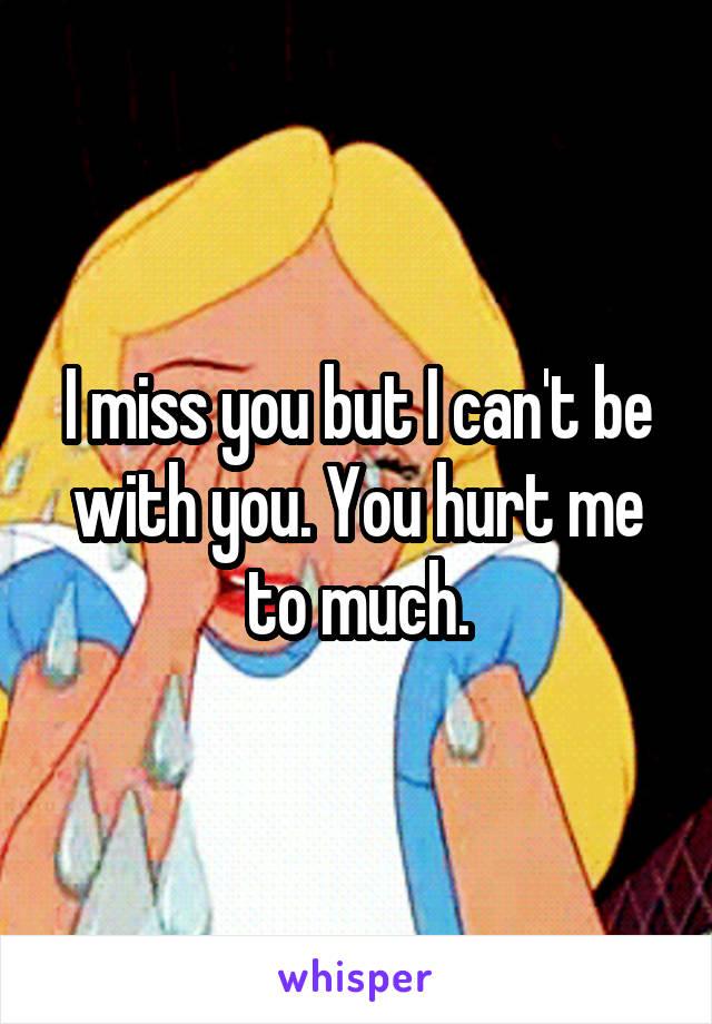 I miss you but I can't be with you. You hurt me to much.