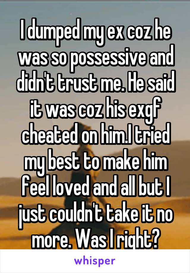 I dumped my ex coz he was so possessive and didn't trust me. He said it was coz his exgf cheated on him.I tried my best to make him feel loved and all but I just couldn't take it no more. Was I right?