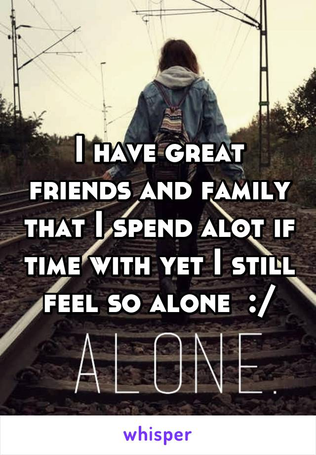 I have great friends and family that I spend alot if time with yet I still feel so alone  :/