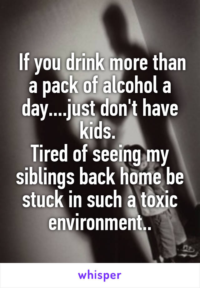 If you drink more than a pack of alcohol a day....just don't have kids.  Tired of seeing my siblings back home be stuck in such a toxic environment..