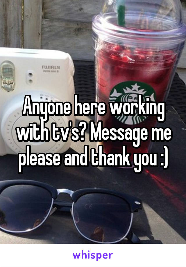 Anyone here working with tv's? Message me please and thank you :)