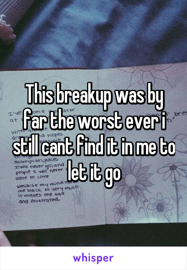 This breakup was by far the worst ever i still cant find it in me to let it go