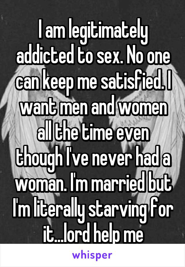 I am legitimately addicted to sex. No one can keep me satisfied. I want men and women all the time even though I've never had a woman. I'm married but I'm literally starving for it...lord help me