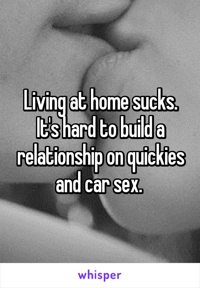 Living at home sucks. It's hard to build a relationship on quickies and car sex.