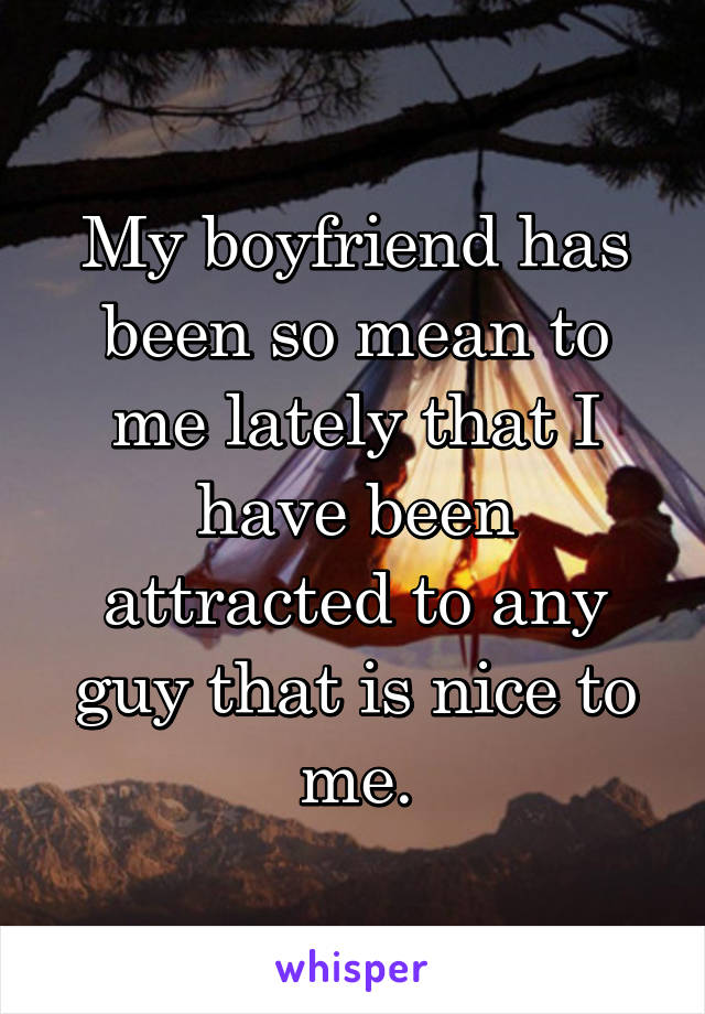 My boyfriend has been so mean to me lately that I have been attracted to any guy that is nice to me.