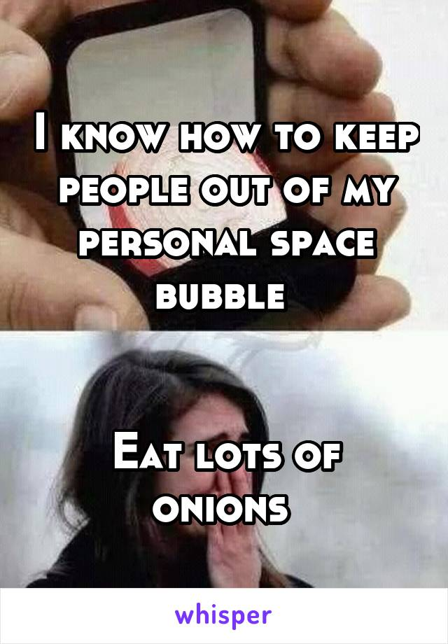 I know how to keep people out of my personal space bubble    Eat lots of onions