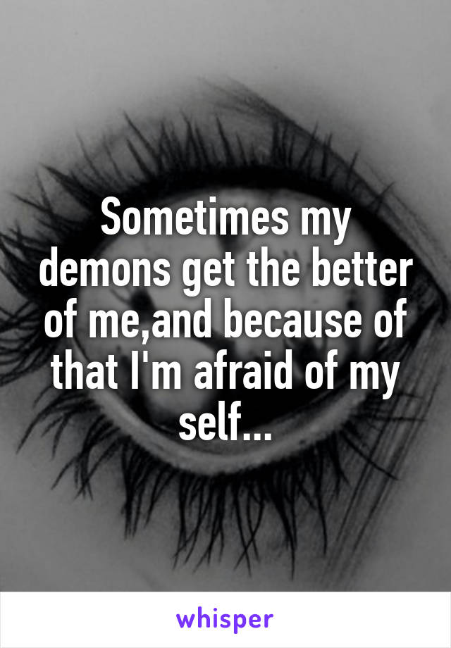 Sometimes my demons get the better of me,and because of that I'm afraid of my self...