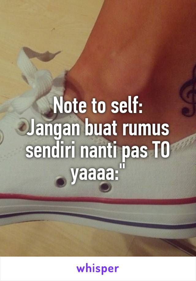 "Note to self: Jangan buat rumus sendiri nanti pas TO yaaaa:"""