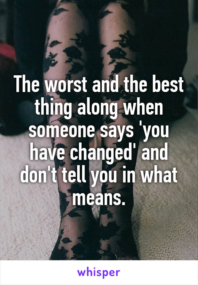 The worst and the best thing along when someone says 'you have changed' and don't tell you in what means.