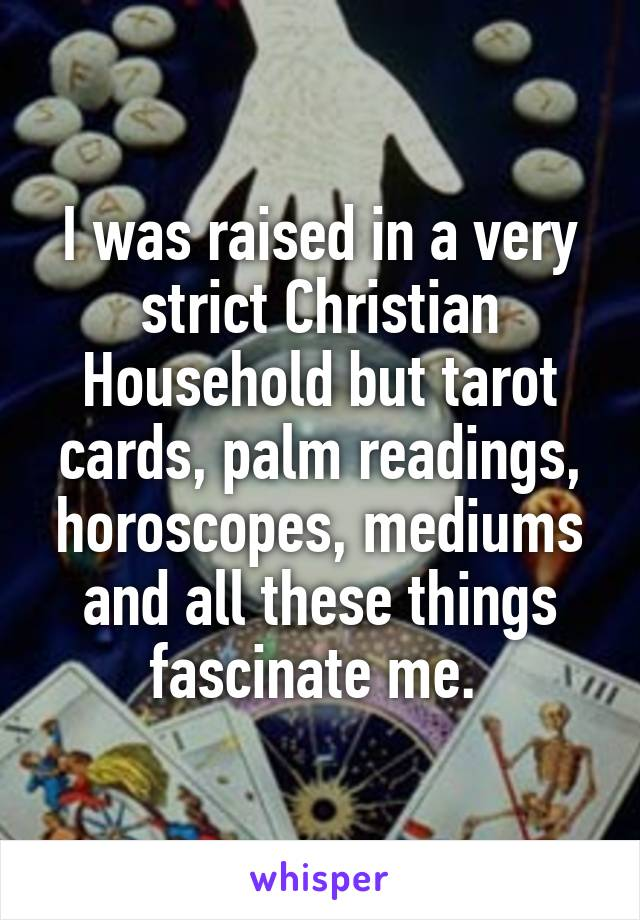I was raised in a very strict Christian Household but tarot cards, palm readings, horoscopes, mediums and all these things fascinate me.