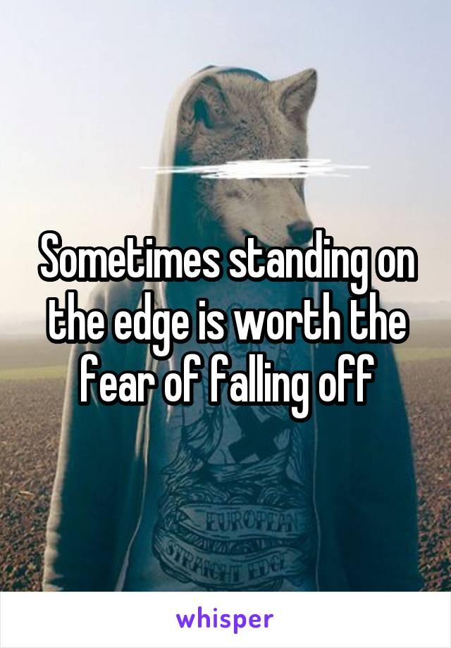 Sometimes standing on the edge is worth the fear of falling off