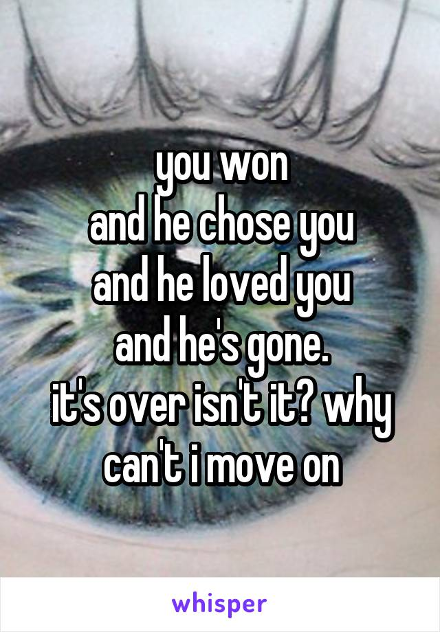 you won and he chose you and he loved you and he's gone. it's over isn't it? why can't i move on