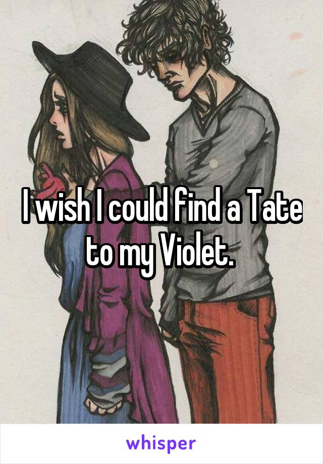 I wish I could find a Tate to my Violet.