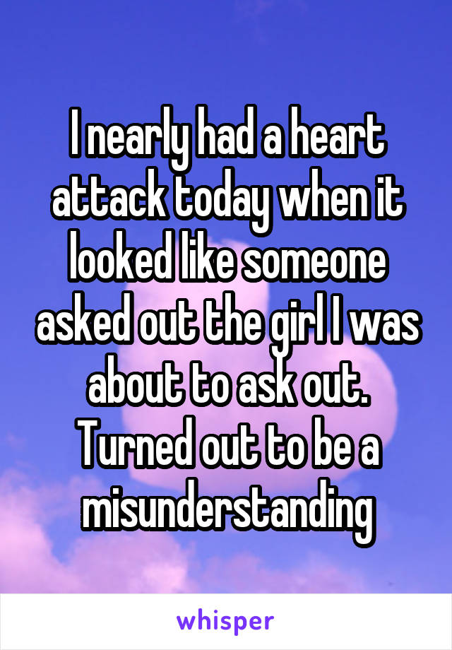 I nearly had a heart attack today when it looked like someone asked out the girl I was about to ask out. Turned out to be a misunderstanding