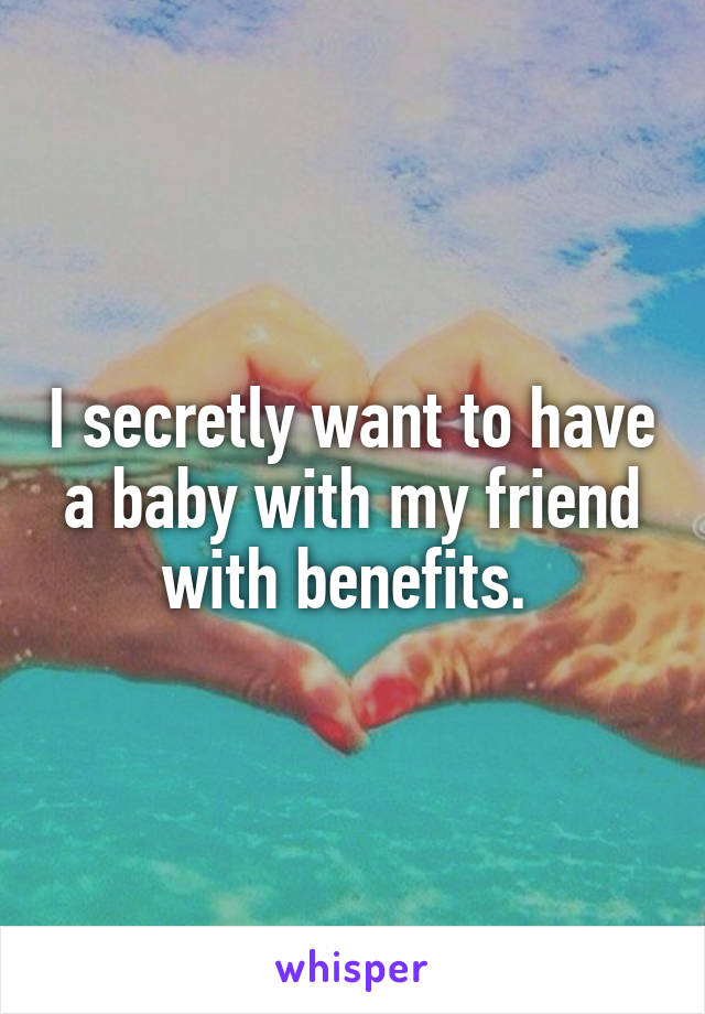 I secretly want to have a baby with my friend with benefits.