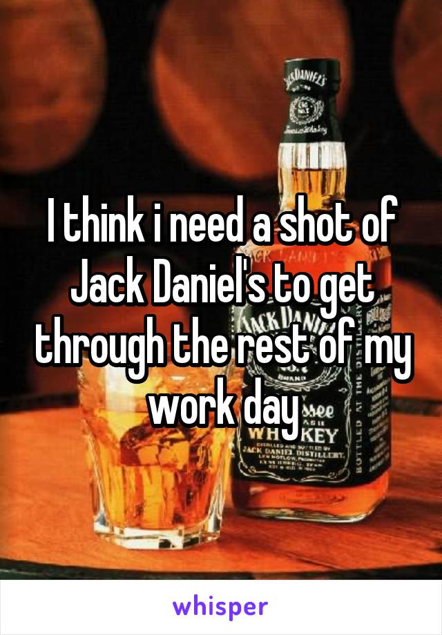 I think i need a shot of Jack Daniel's to get through the rest of my work day