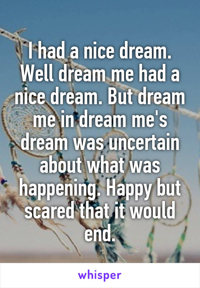 I had a nice dream. Well dream me had a nice dream. But dream me in dream me's dream was uncertain about what was happening. Happy but scared that it would end.