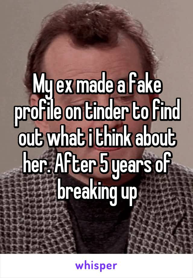 My ex made a fake profile on tinder to find out what i think about her. After 5 years of breaking up
