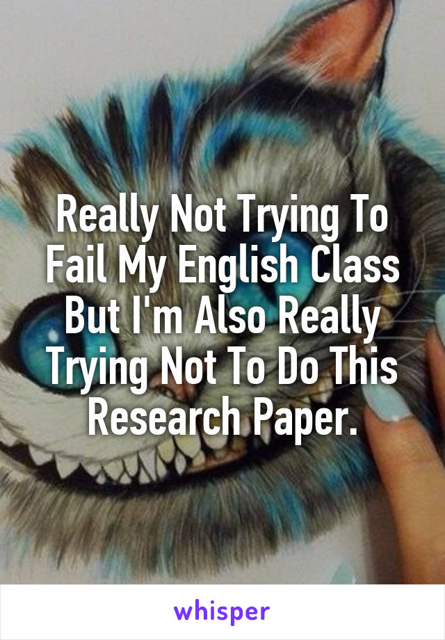 Really Not Trying To Fail My English Class But I'm Also Really Trying Not To Do This Research Paper.