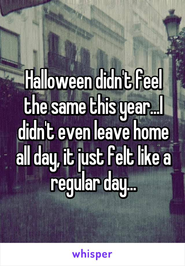 Halloween didn't feel the same this year...I didn't even leave home all day, it just felt like a regular day...