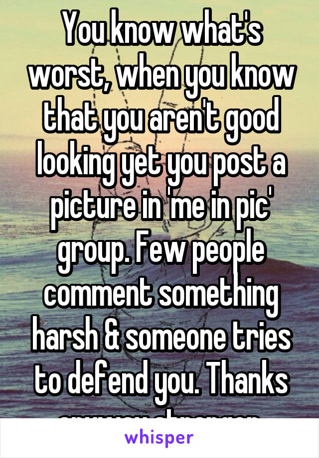 You know what's worst, when you know that you aren't good looking yet you post a picture in 'me in pic' group. Few people comment something harsh & someone tries to defend you. Thanks anyway stranger.