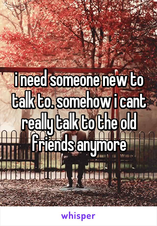 i need someone new to talk to. somehow i cant really talk to the old friends anymore