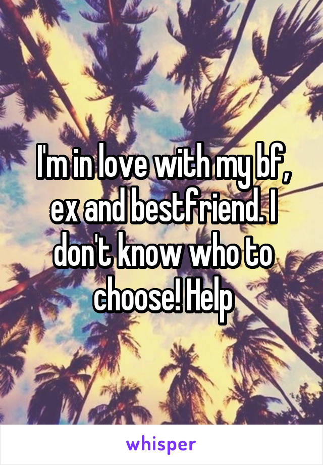 I'm in love with my bf, ex and bestfriend. I don't know who to choose! Help