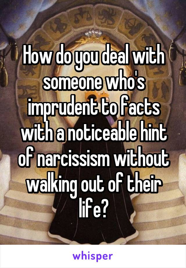 How do you deal with someone who's imprudent to facts with a noticeable hint of narcissism without walking out of their life?