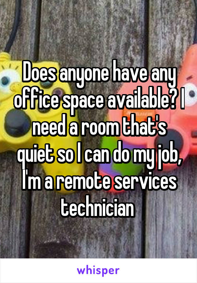 Does anyone have any office space available? I need a room that's quiet so I can do my job, I'm a remote services technician