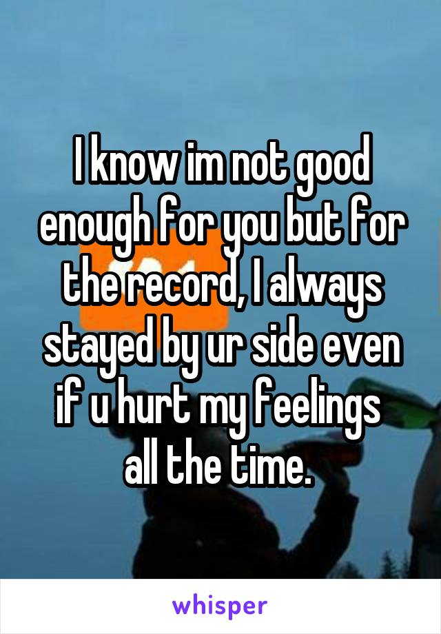 I know im not good enough for you but for the record, I always stayed by ur side even if u hurt my feelings  all the time.