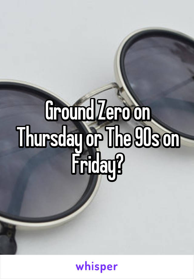 Ground Zero on Thursday or The 90s on Friday?