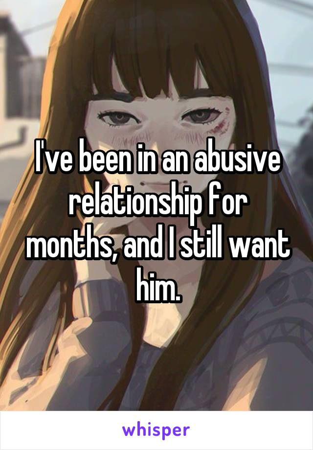 I've been in an abusive relationship for months, and I still want him.