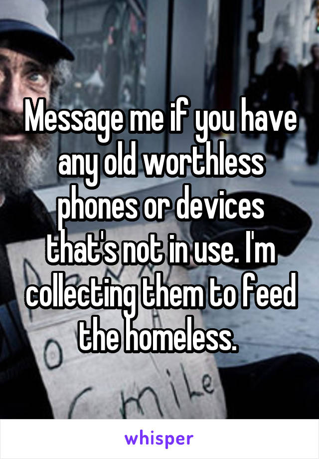 Message me if you have any old worthless phones or devices that's not in use. I'm collecting them to feed the homeless.