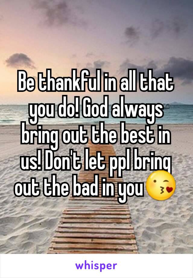 Be thankful in all that you do! God always bring out the best in us! Don't let ppl bring out the bad in you😘