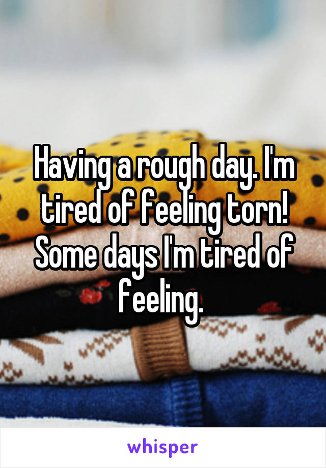 Having a rough day. I'm tired of feeling torn! Some days I'm tired of feeling.