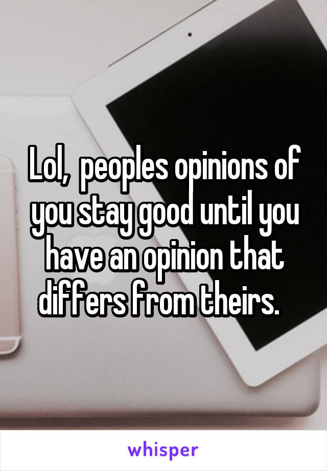 Lol,  peoples opinions of you stay good until you have an opinion that differs from theirs.
