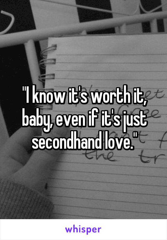 """""""I know it's worth it, baby, even if it's just secondhand love."""""""